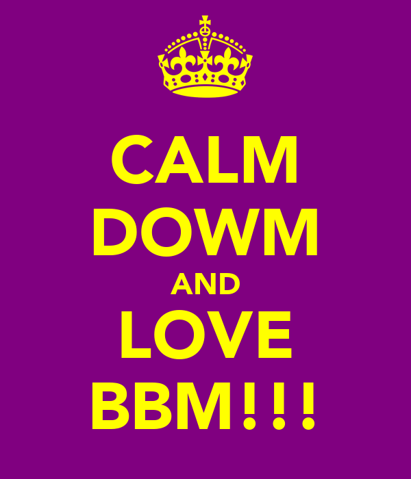 CALM DOWM AND LOVE BBM!!!