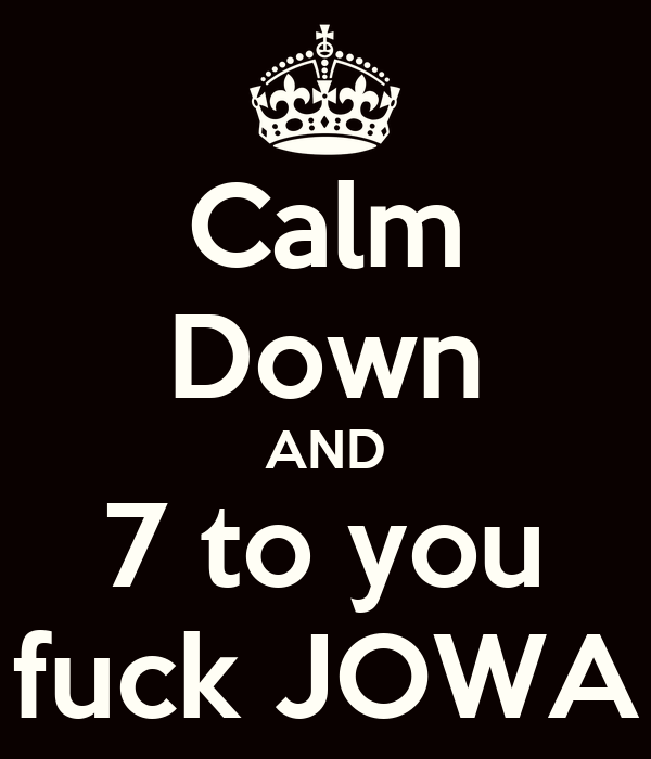 Calm Down AND 7 to you fuck JOWA