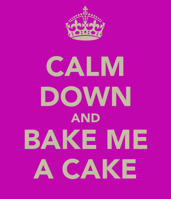 CALM DOWN AND BAKE ME A CAKE