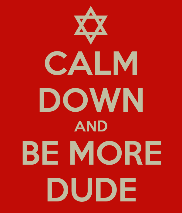 CALM DOWN AND BE MORE DUDE