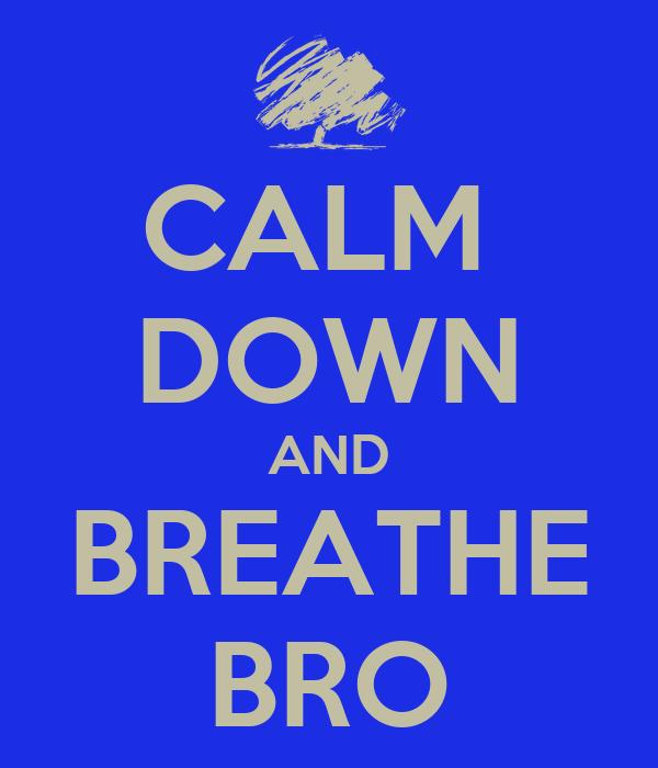 CALM  DOWN AND BREATHE BRO