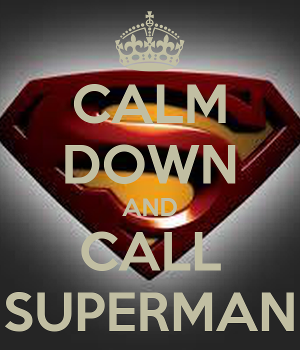 CALM DOWN AND CALL SUPERMAN
