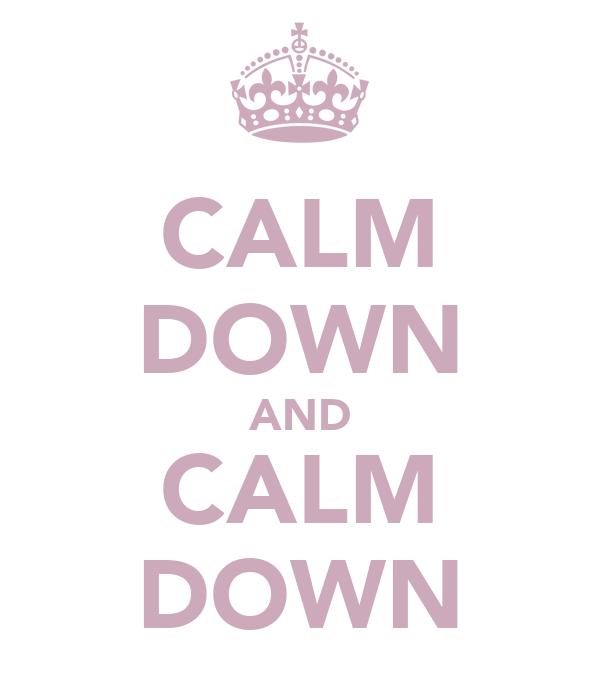 CALM DOWN AND CALM DOWN