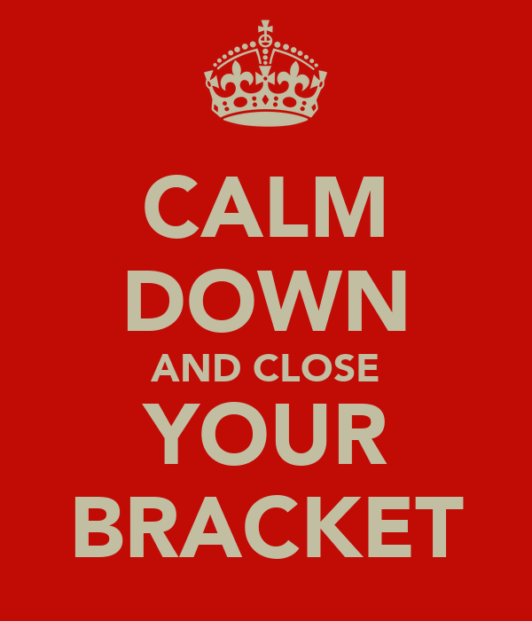 CALM DOWN AND CLOSE YOUR BRACKET