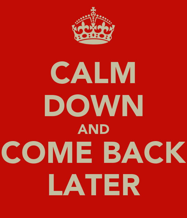 CALM DOWN AND COME BACK LATER