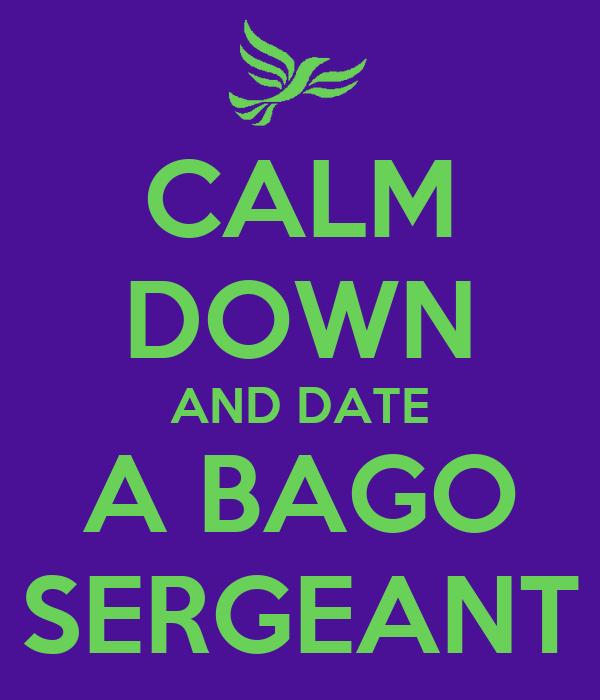 CALM DOWN AND DATE A BAGO SERGEANT