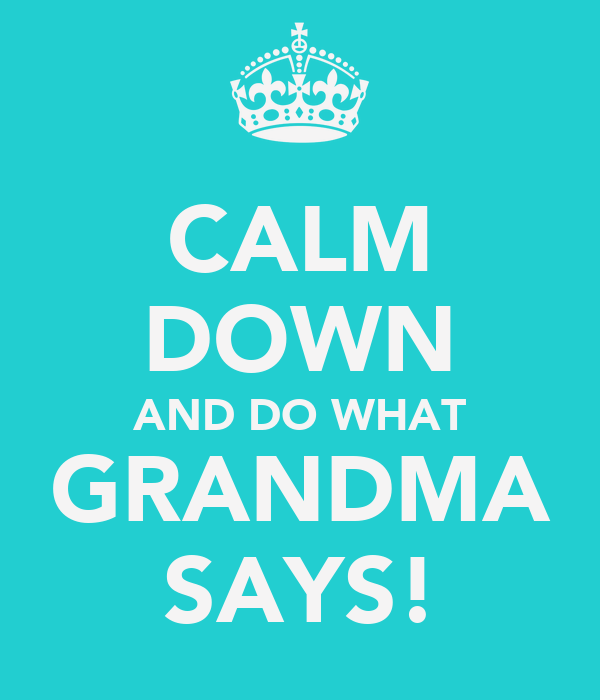 CALM DOWN AND DO WHAT GRANDMA SAYS!