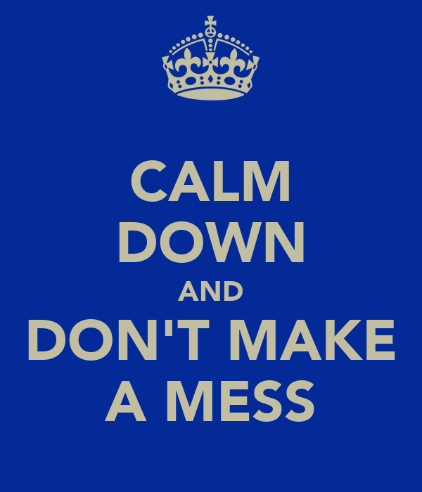 CALM DOWN AND DON'T MAKE A MESS