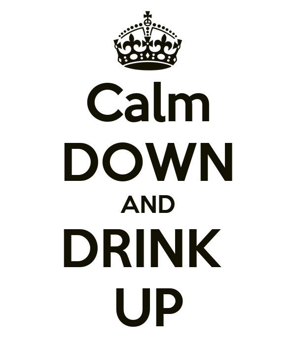 Calm DOWN AND DRINK  UP
