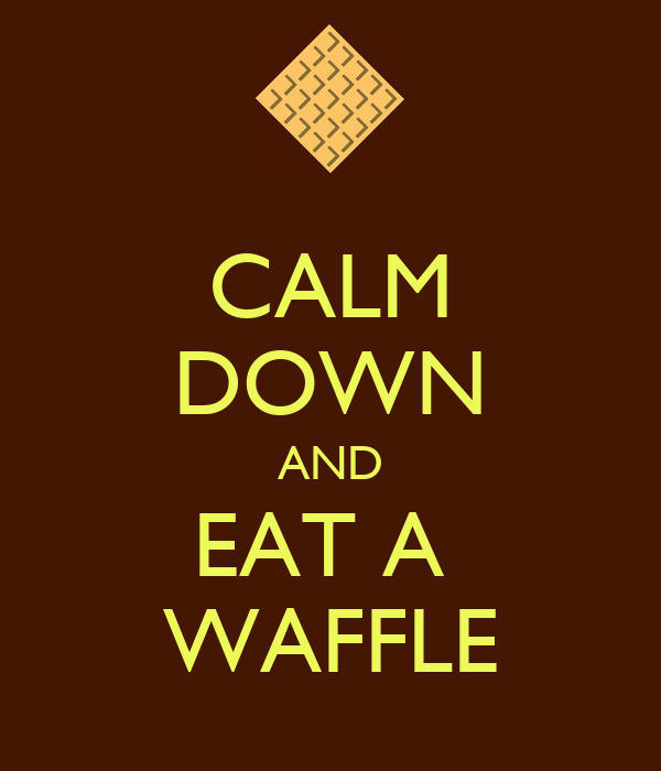 CALM DOWN AND EAT A  WAFFLE