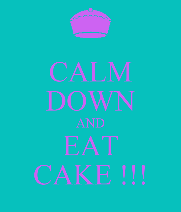 CALM DOWN AND EAT CAKE !!!