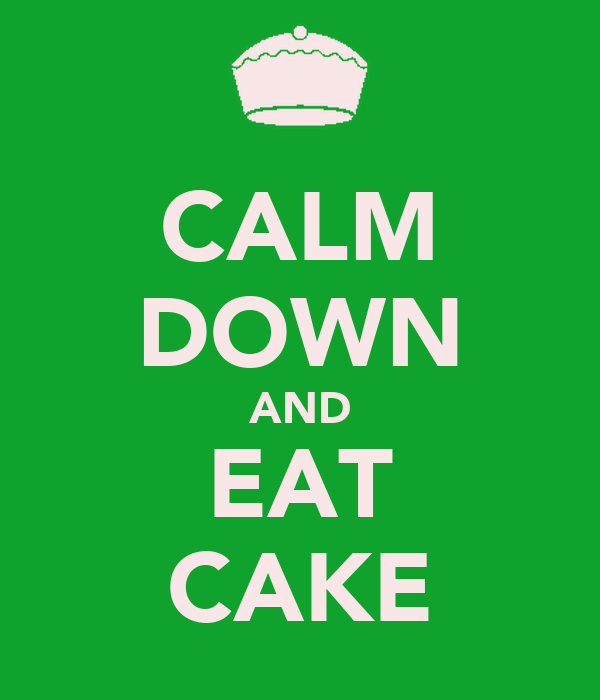 CALM DOWN AND EAT CAKE