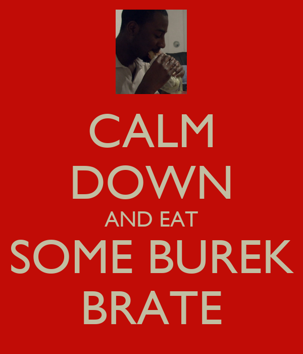 CALM DOWN AND EAT SOME BUREK BRATE