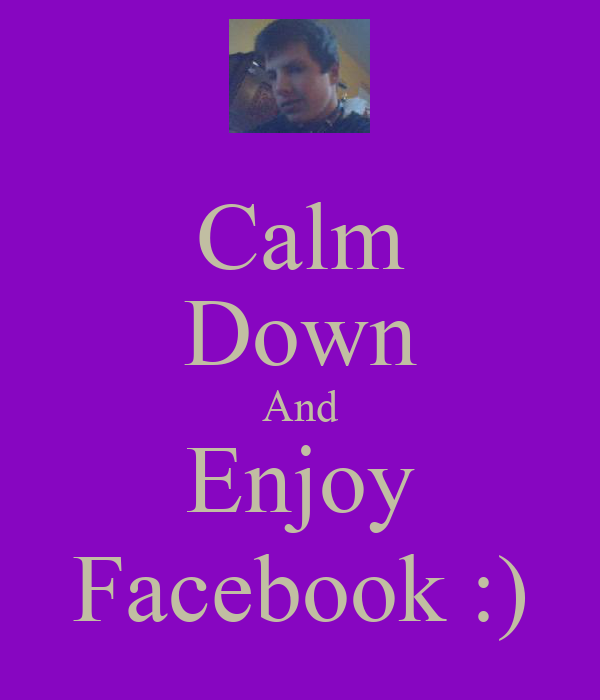 Calm Down And Enjoy Facebook :)