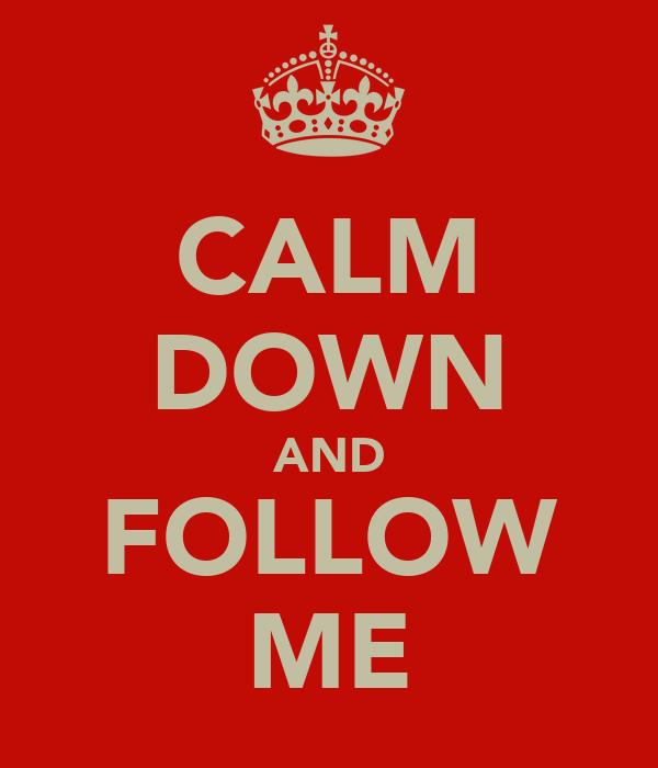 CALM DOWN AND FOLLOW ME