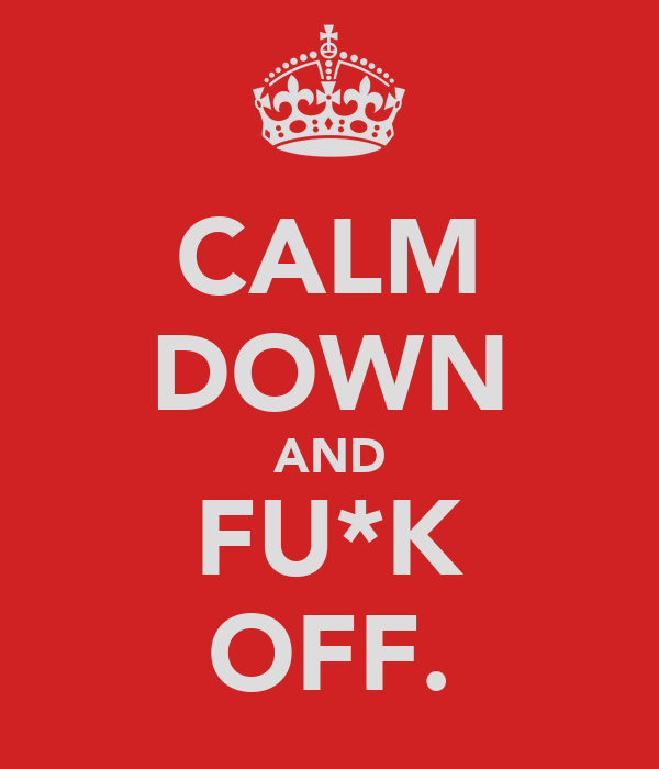 CALM DOWN AND FU*K OFF.