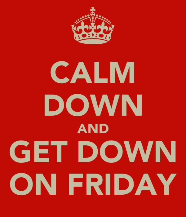 CALM DOWN AND GET DOWN ON FRIDAY