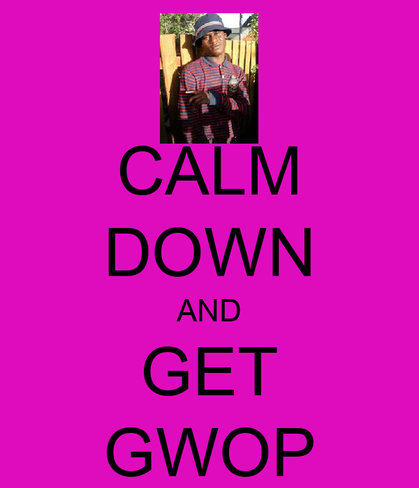 CALM DOWN AND GET GWOP