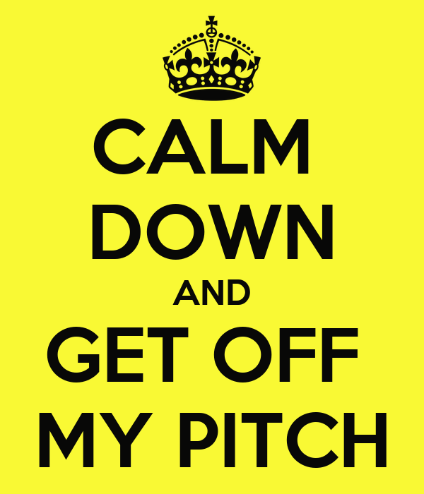 CALM  DOWN AND GET OFF  MY PITCH