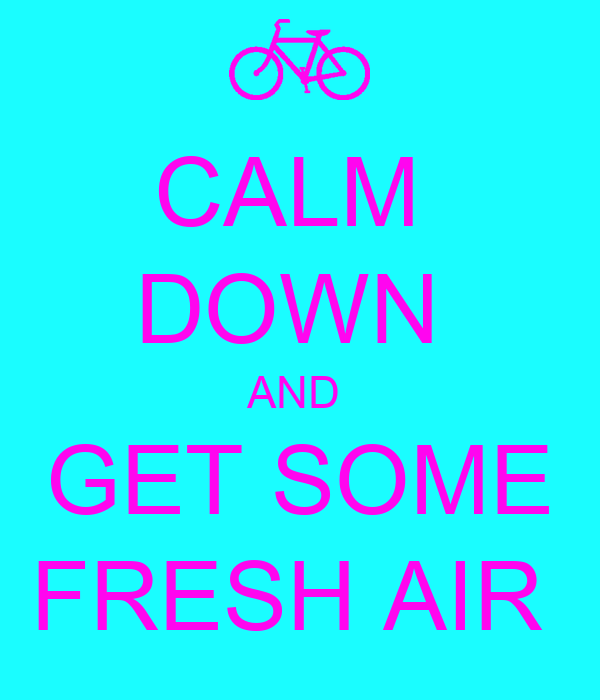 CALM  DOWN  AND  GET SOME FRESH AIR