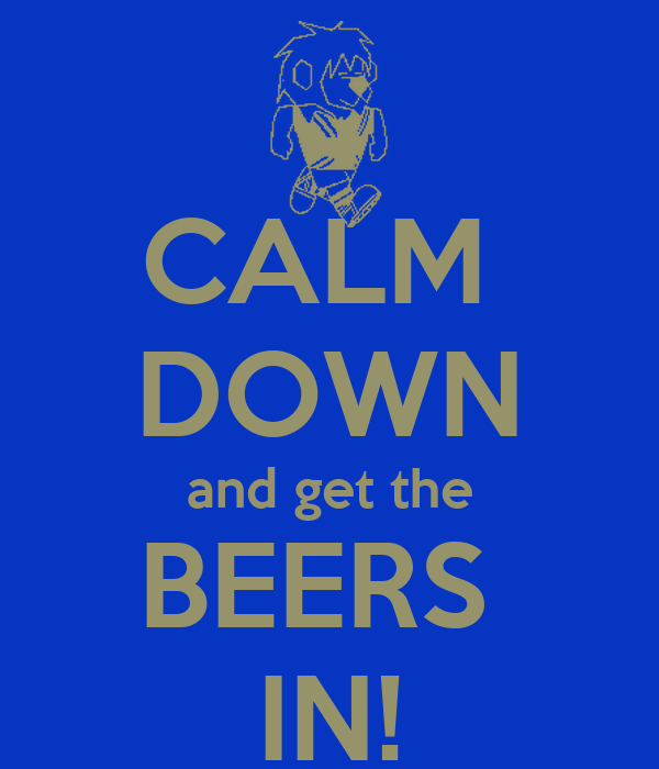 CALM  DOWN and get the BEERS  IN!