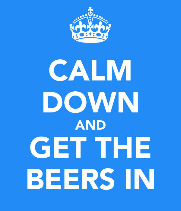 CALM DOWN AND GET THE BEERS IN