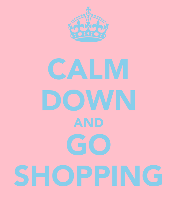 CALM DOWN AND GO SHOPPING
