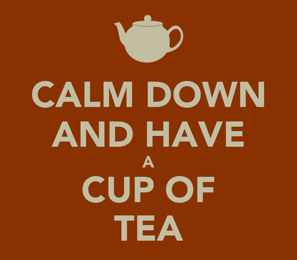 CALM DOWN AND HAVE A CUP OF TEA