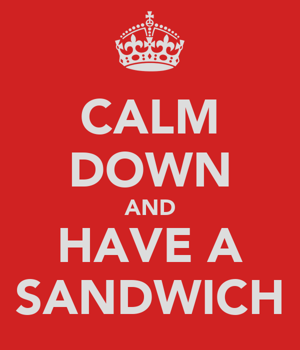 CALM DOWN AND HAVE A SANDWICH