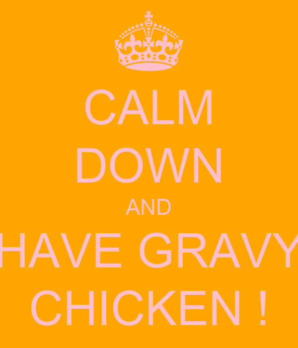 CALM DOWN AND HAVE GRAVY CHICKEN !