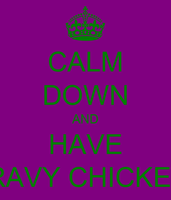 CALM DOWN AND HAVE GRAVY CHICKEN !