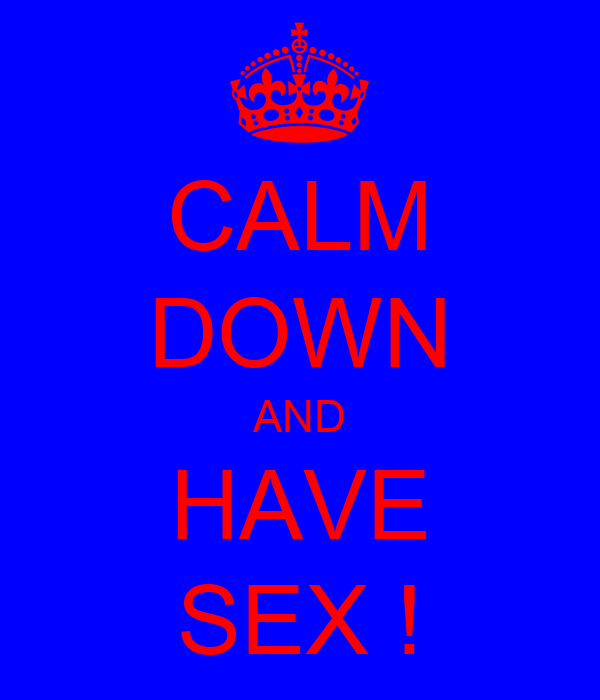 CALM DOWN AND HAVE SEX !