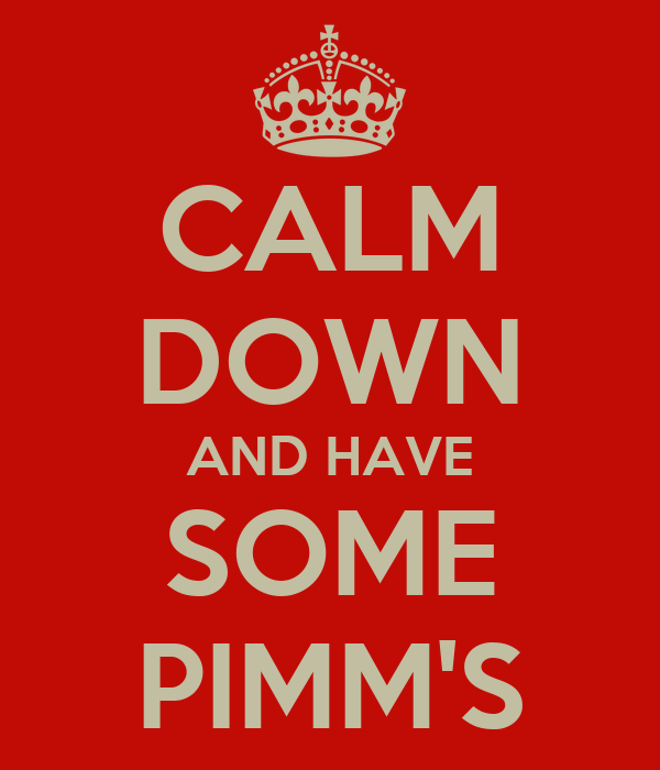 CALM DOWN AND HAVE SOME PIMM'S