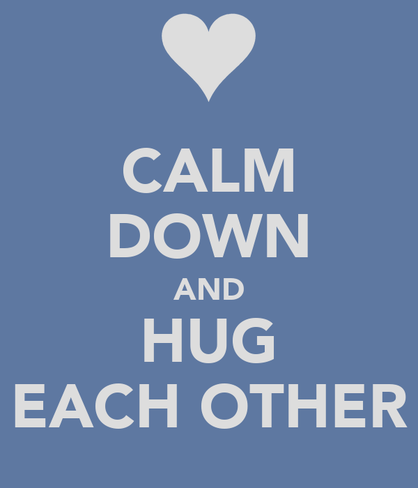 CALM DOWN AND HUG EACH OTHER