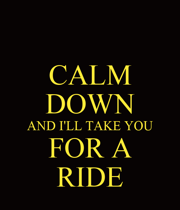 CALM DOWN AND I'LL TAKE YOU FOR A RIDE