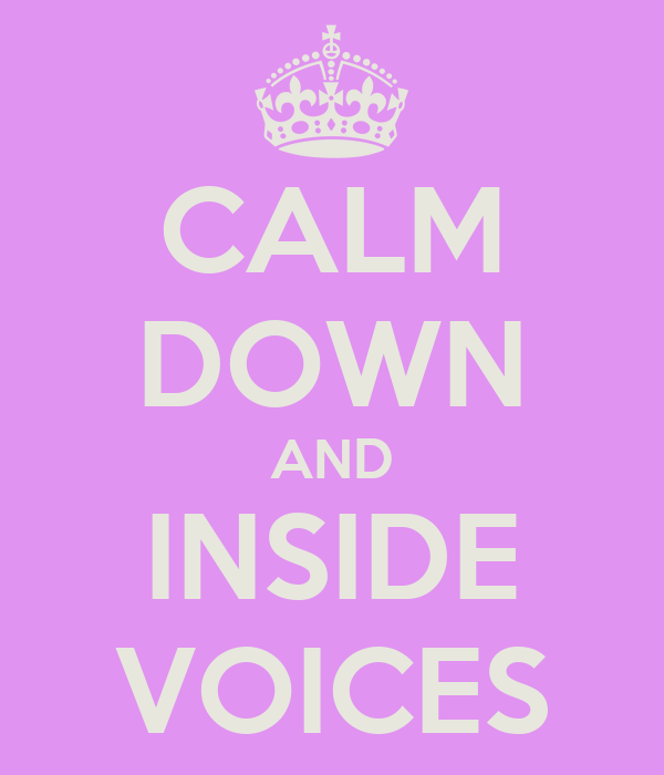 CALM DOWN AND INSIDE VOICES
