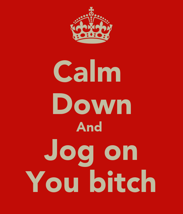 Calm  Down And  Jog on You bitch