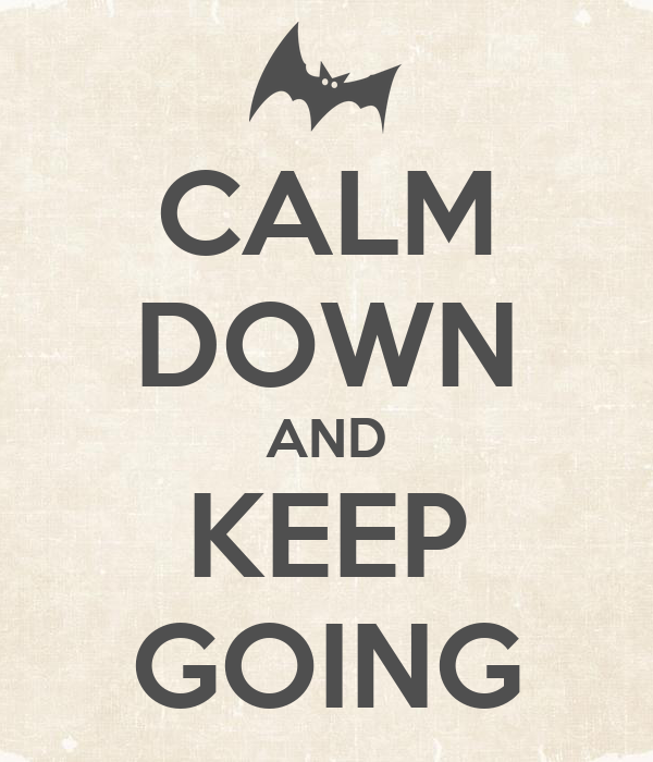 CALM DOWN AND KEEP GOING