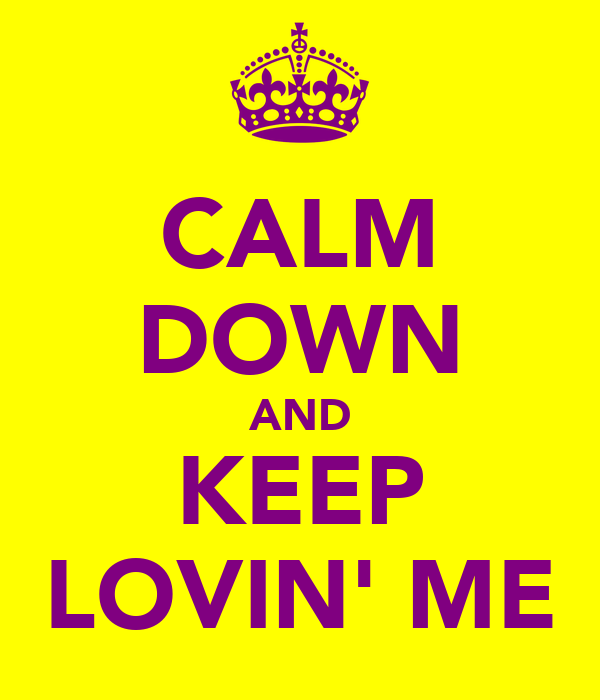 CALM DOWN AND KEEP LOVIN' ME