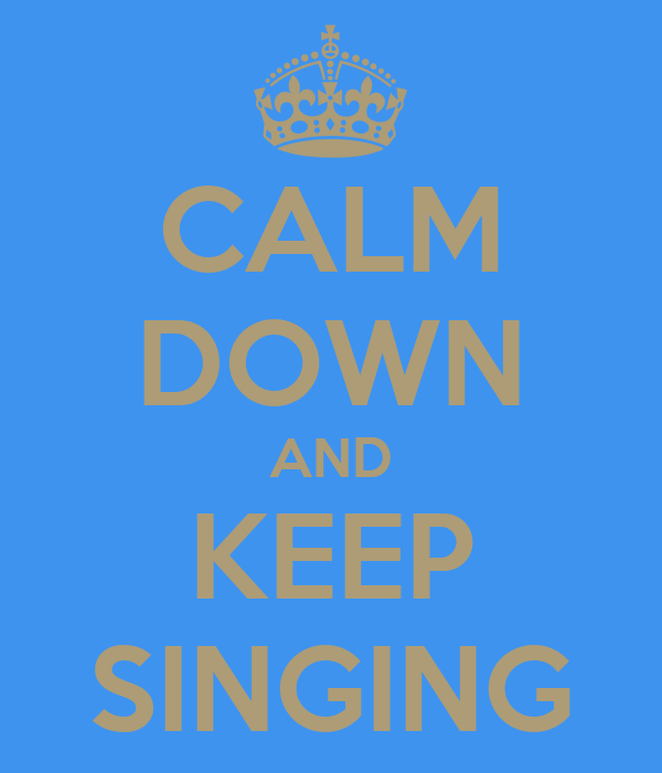 CALM DOWN AND KEEP SINGING