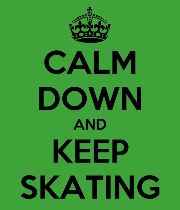 CALM DOWN AND KEEP SKATING