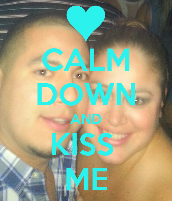 CALM DOWN AND KISS  ME