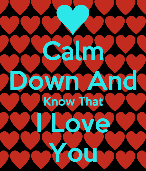 Calm Down And Know That I Love You