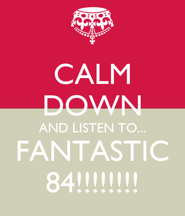 CALM DOWN AND LISTEN TO... FANTASTIC 84!!!!!!!!