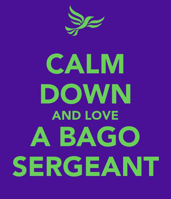 CALM DOWN AND LOVE A BAGO SERGEANT