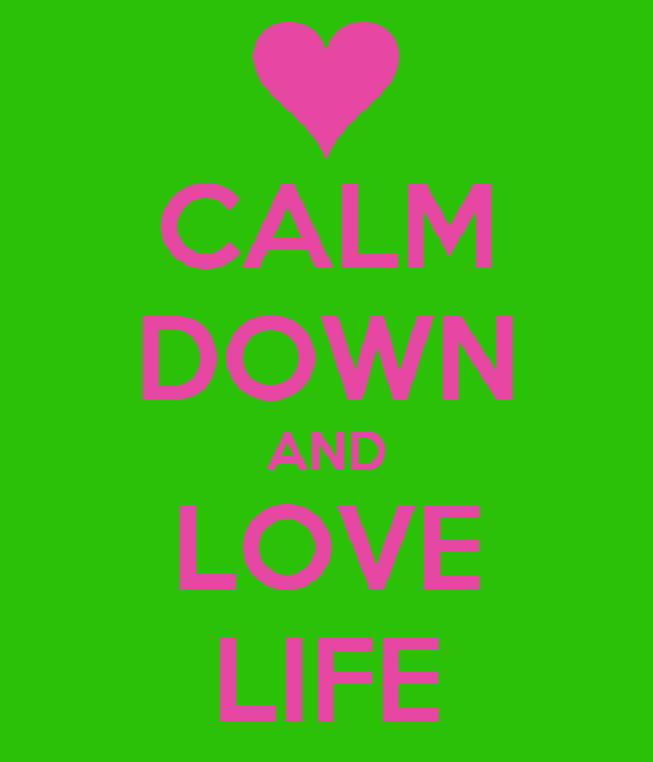 CALM DOWN AND LOVE LIFE
