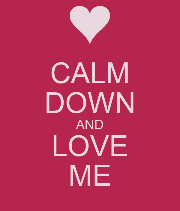 CALM DOWN AND LOVE ME
