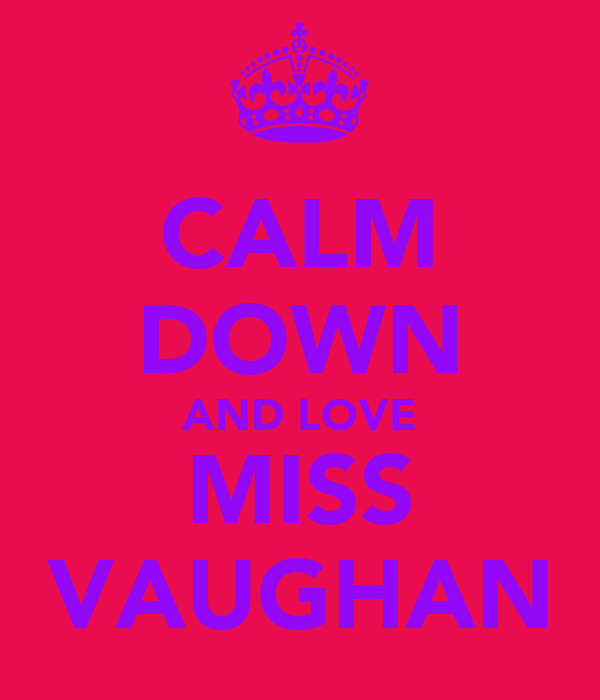 CALM DOWN AND LOVE MISS VAUGHAN