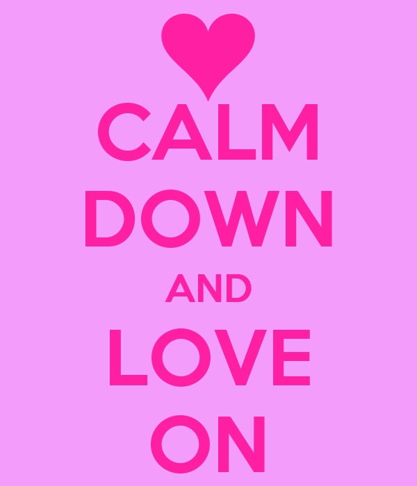 CALM DOWN AND LOVE ON