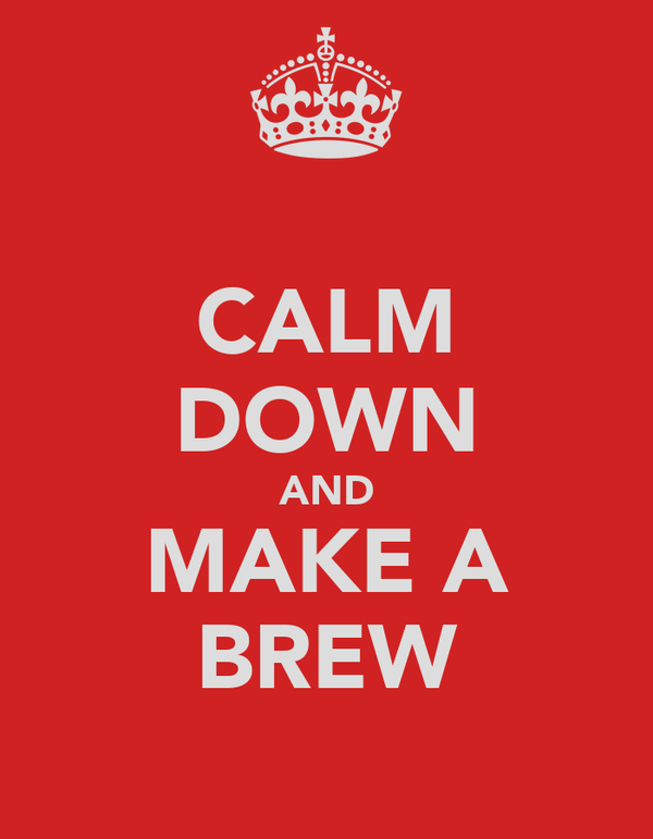 CALM DOWN AND MAKE A BREW